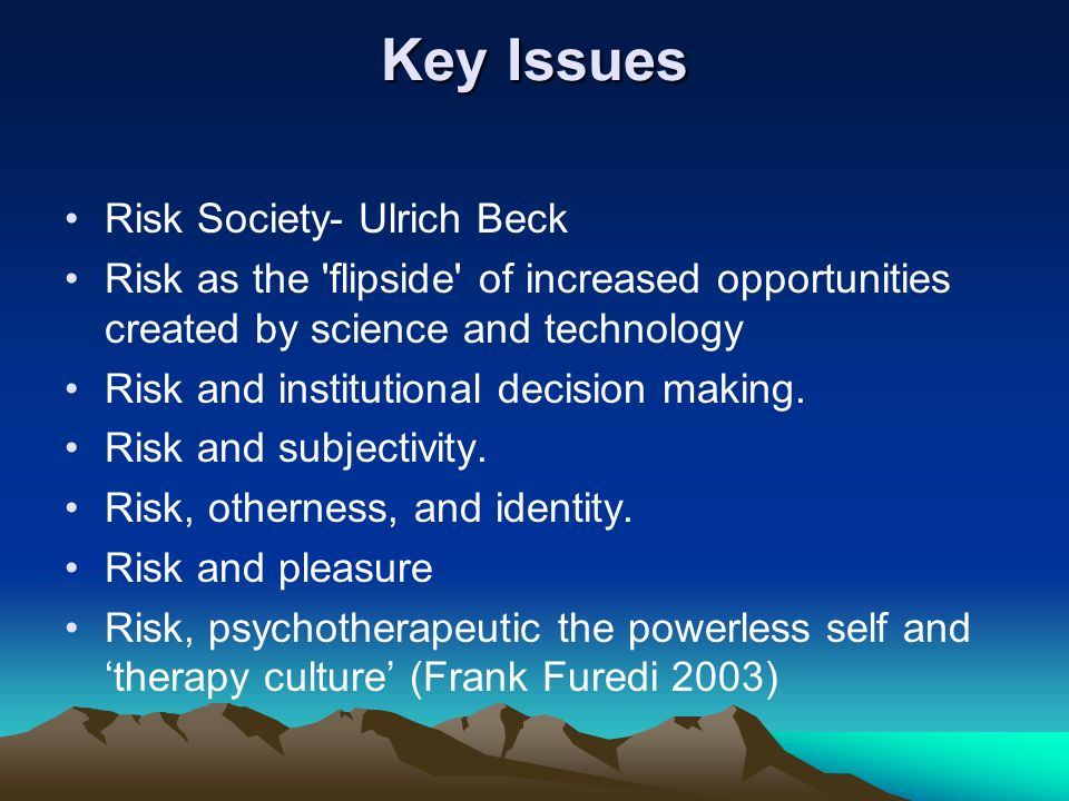 Key Issues Risk Society- Ulrich Beck Risk as the 'flipside' of increased opportunities created by science and technology Risk and institutional decisi