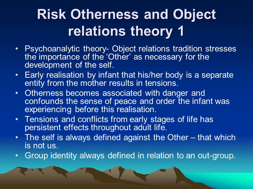 Risk Otherness and Object relations theory 1 Psychoanalytic theory- Object relations tradition stresses the importance of the Other as necessary for t