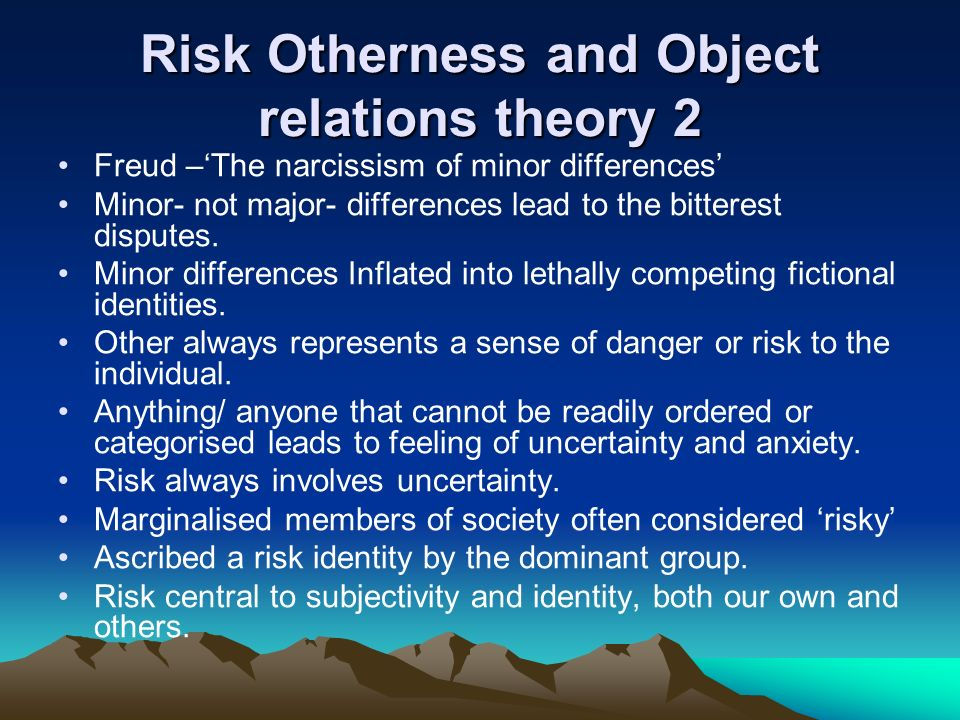 Risk Otherness and Object relations theory 2 Freud –The narcissism of minor differences Minor- not major- differences lead to the bitterest disputes.