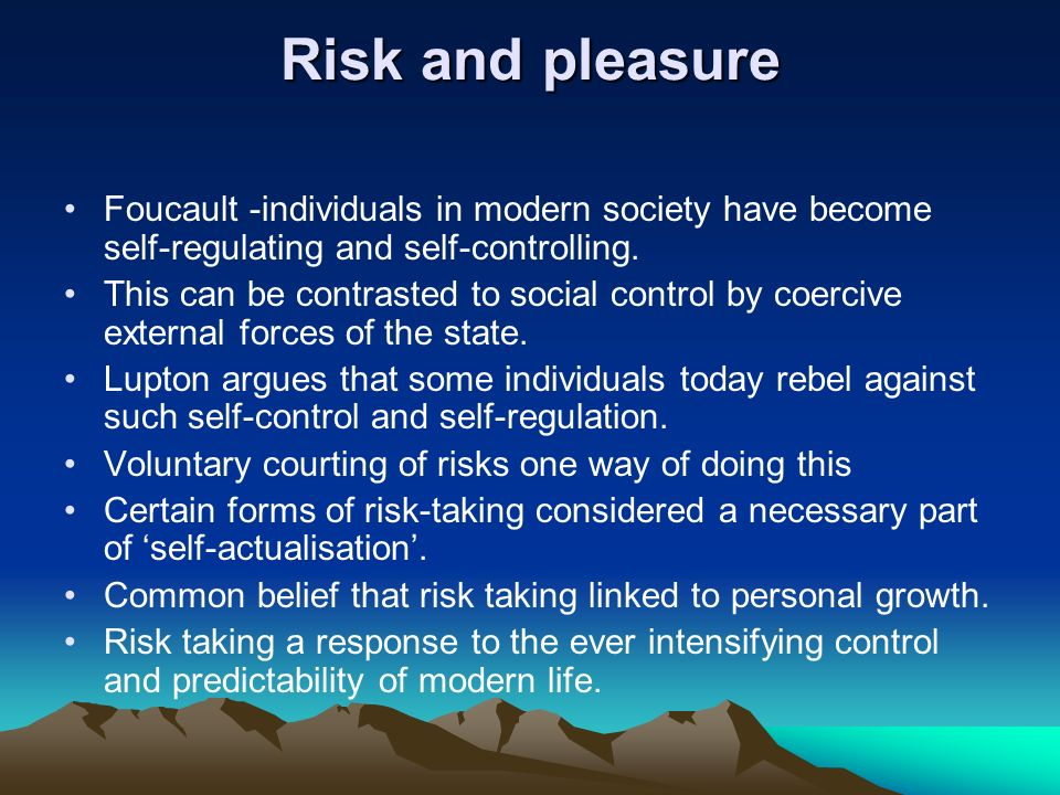 Risk and pleasure Foucault -individuals in modern society have become self-regulating and self-controlling. This can be contrasted to social control b