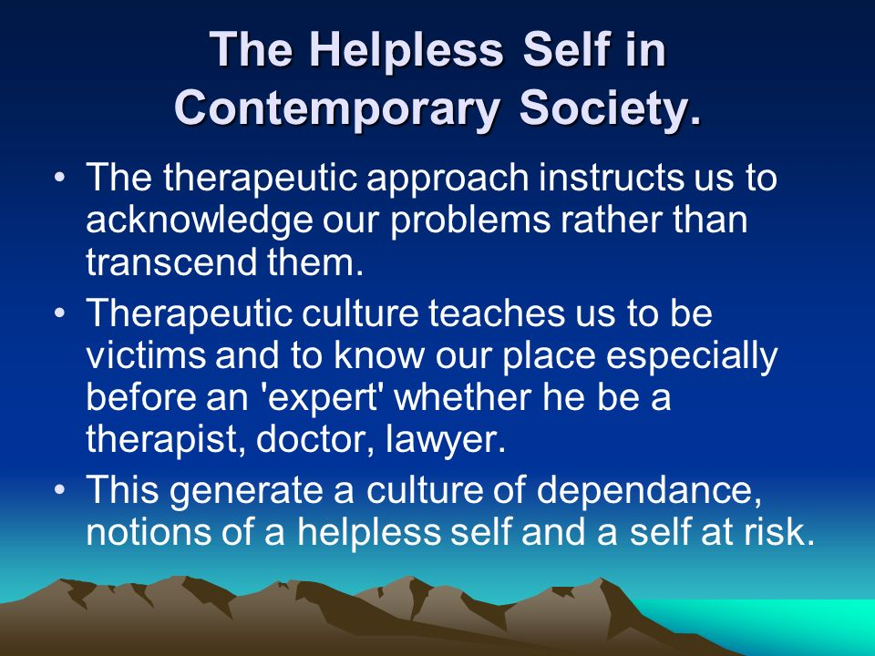 The Helpless Self in Contemporary Society. The therapeutic approach instructs us to acknowledge our problems rather than transcend them. Therapeutic c