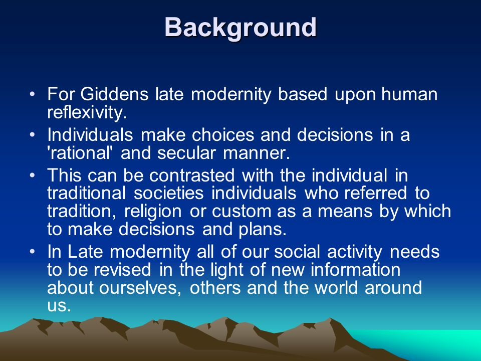 Background For Giddens late modernity based upon human reflexivity. Individuals make choices and decisions in a 'rational' and secular manner. This ca