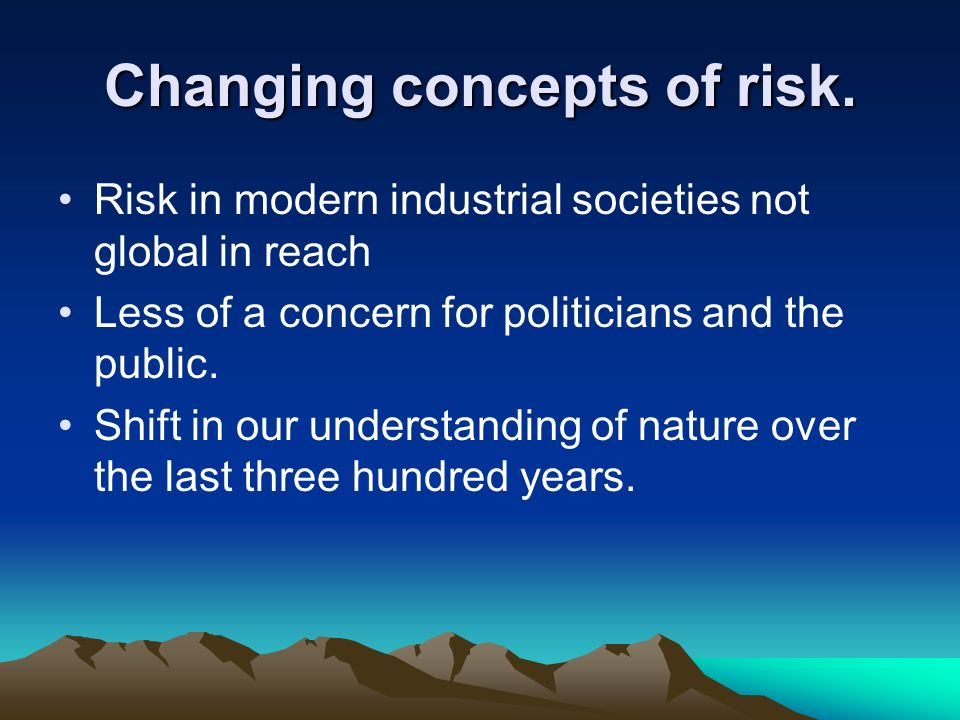 Changing concepts of risk. Risk in modern industrial societies not global in reach Less of a concern for politicians and the public. Shift in our unde