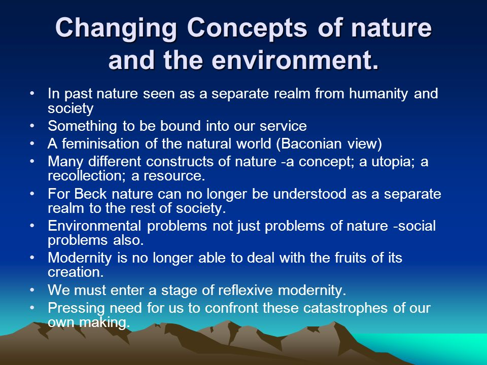 Changing Concepts of nature and the environment. In past nature seen as a separate realm from humanity and society Something to be bound into our serv