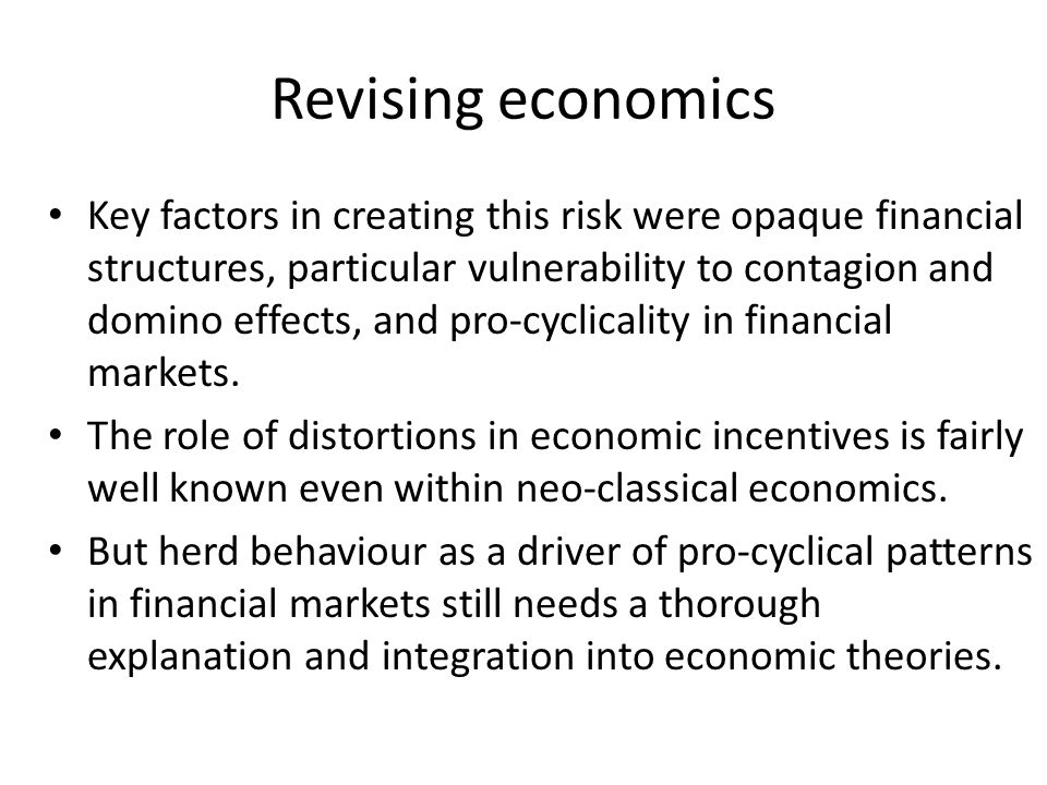 Revising economics Key factors in creating this risk were opaque financial structures, particular vulnerability to contagion and domino effects, and pro-cyclicality in financial markets.