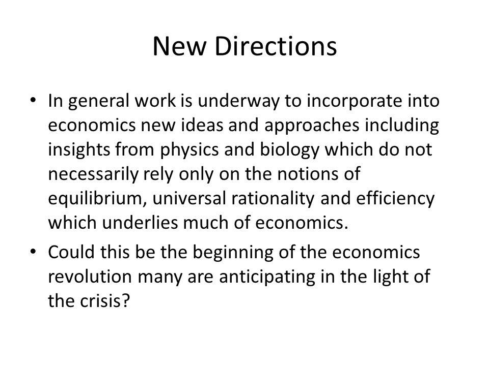 New Directions In general work is underway to incorporate into economics new ideas and approaches including insights from physics and biology which do not necessarily rely only on the notions of equilibrium, universal rationality and efficiency which underlies much of economics.