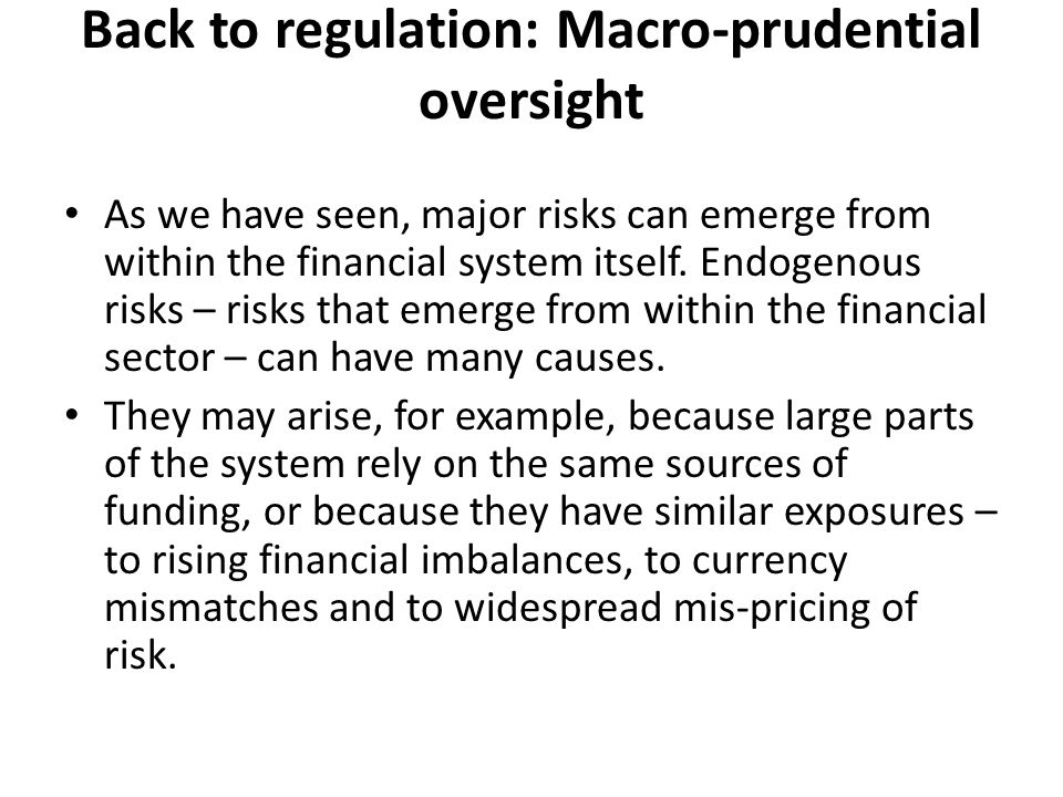 Back to regulation: Macro-prudential oversight As we have seen, major risks can emerge from within the financial system itself.
