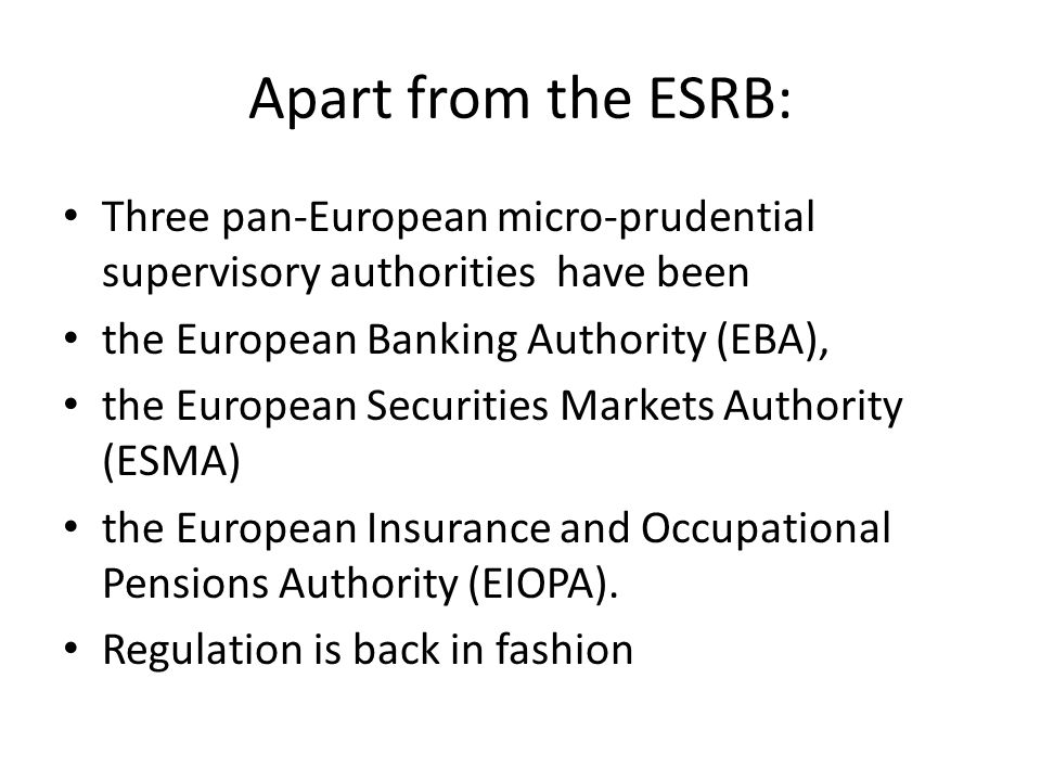 Apart from the ESRB: Three pan-European micro-prudential supervisory authorities have been the European Banking Authority (EBA), the European Securities Markets Authority (ESMA) the European Insurance and Occupational Pensions Authority (EIOPA).