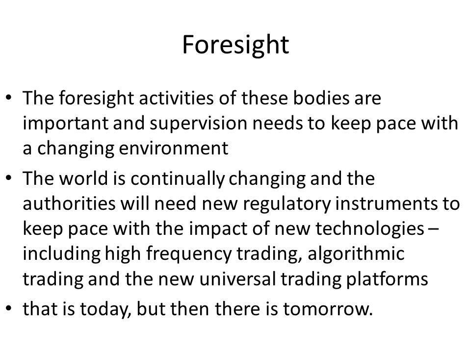 Foresight The foresight activities of these bodies are important and supervision needs to keep pace with a changing environment The world is continually changing and the authorities will need new regulatory instruments to keep pace with the impact of new technologies – including high frequency trading, algorithmic trading and the new universal trading platforms that is today, but then there is tomorrow.