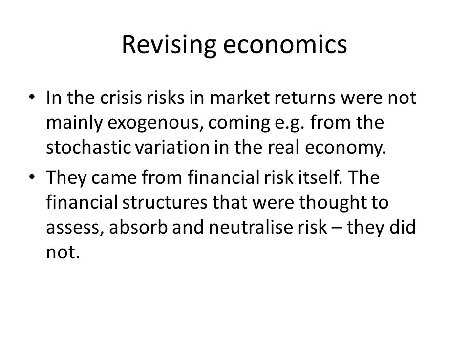 Revising economics In the crisis risks in market returns were not mainly exogenous, coming e.g.