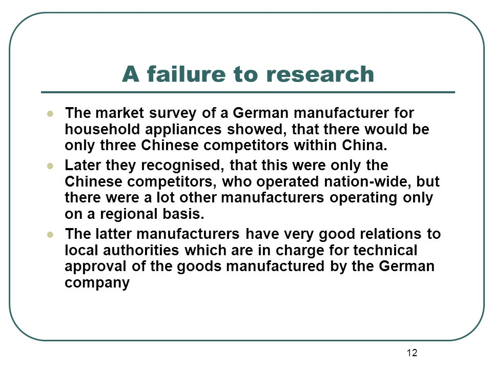 12 A failure to research The market survey of a German manufacturer for household appliances showed, that there would be only three Chinese competitor
