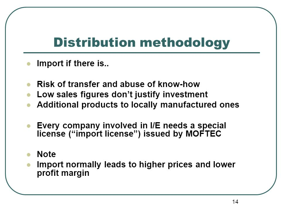 14 Distribution methodology Import if there is.. Risk of transfer and abuse of know-how Low sales figures dont justify investment Additional products