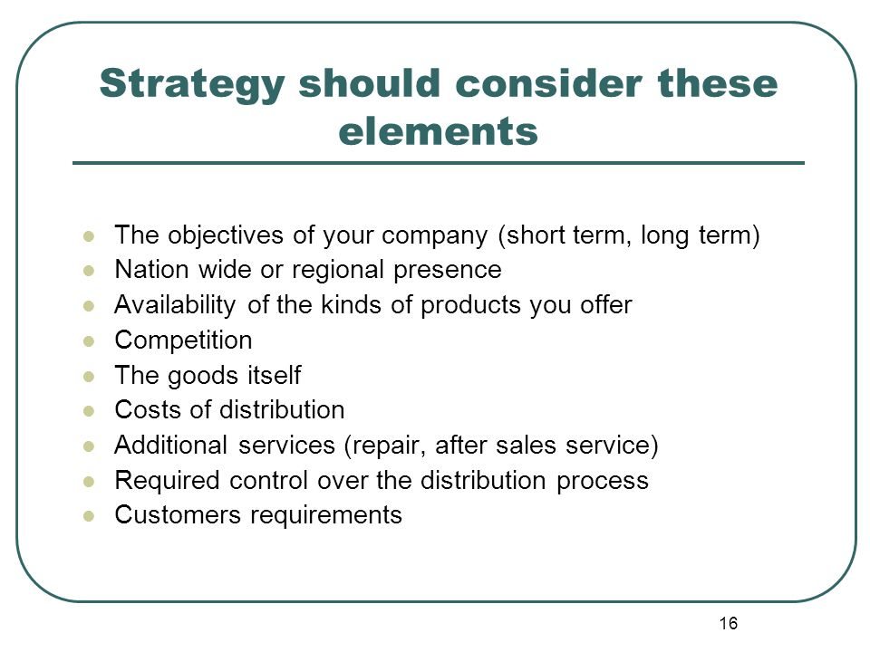 16 Strategy should consider these elements The objectives of your company (short term, long term) Nation wide or regional presence Availability of the kinds of products you offer Competition The goods itself Costs of distribution Additional services (repair, after sales service) Required control over the distribution process Customers requirements
