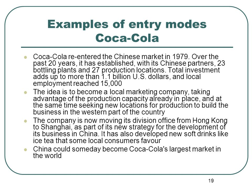 19 Examples of entry modes Coca-Cola Coca-Cola re-entered the Chinese market in 1979. Over the past 20 years, it has established, with its Chinese par
