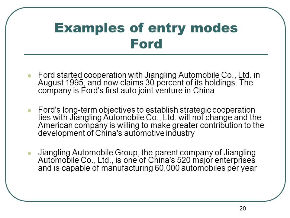 20 Examples of entry modes Ford Ford started cooperation with Jiangling Automobile Co., Ltd.
