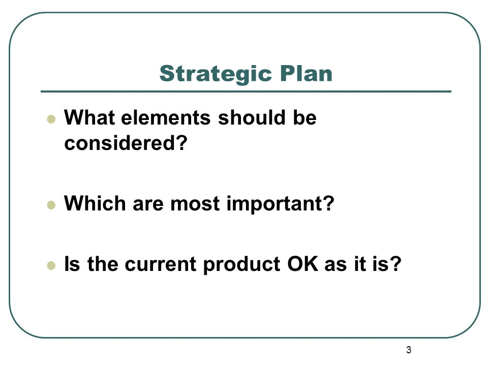 3 Strategic Plan What elements should be considered? Which are most important? Is the current product OK as it is?