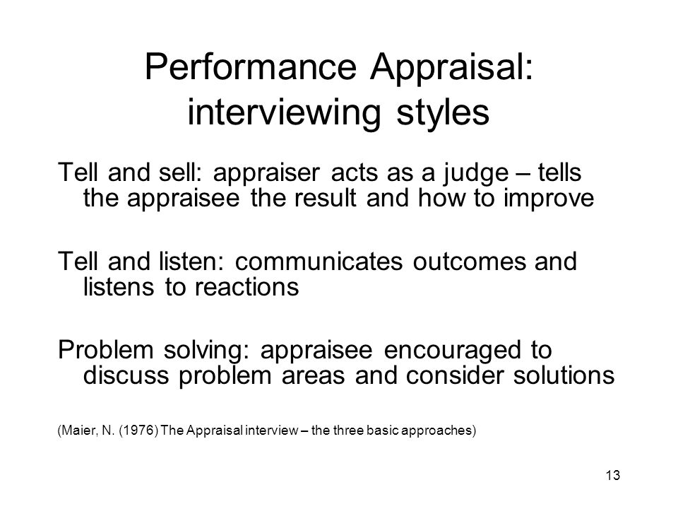 13 Performance Appraisal: interviewing styles Tell and sell: appraiser acts as a judge – tells the appraisee the result and how to improve Tell and li