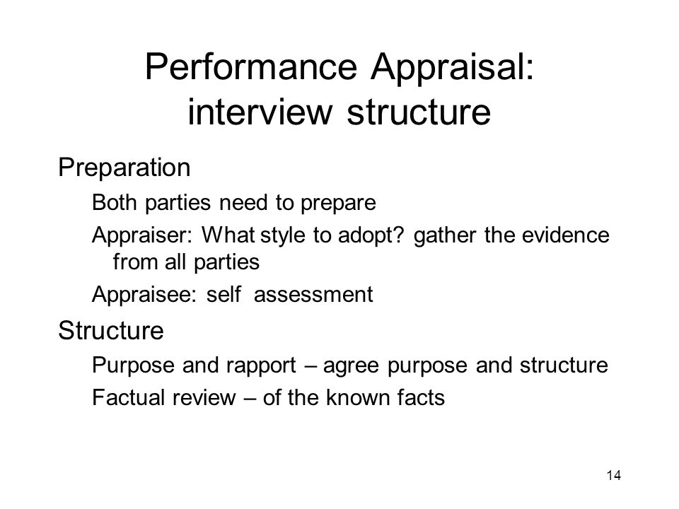 14 Performance Appraisal: interview structure Preparation Both parties need to prepare Appraiser: What style to adopt? gather the evidence from all pa