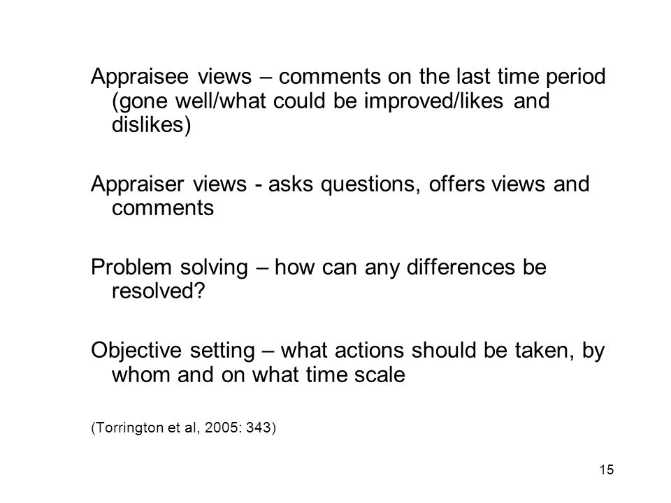 15 Appraisee views – comments on the last time period (gone well/what could be improved/likes and dislikes) Appraiser views - asks questions, offers v