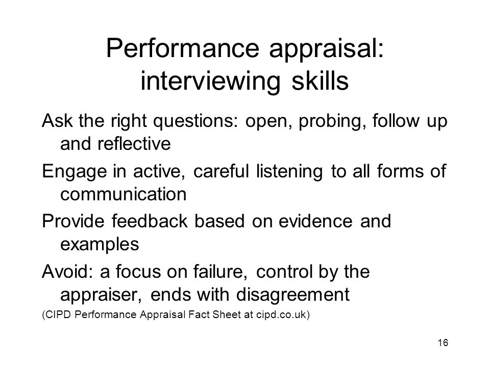 16 Performance appraisal: interviewing skills Ask the right questions: open, probing, follow up and reflective Engage in active, careful listening to