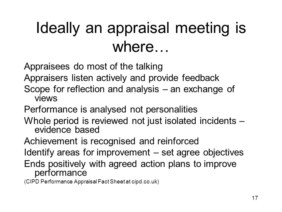 17 Ideally an appraisal meeting is where… Appraisees do most of the talking Appraisers listen actively and provide feedback Scope for reflection and a
