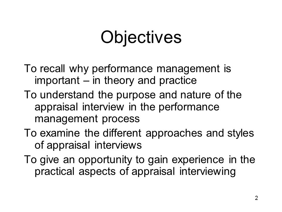 2 Objectives To recall why performance management is important – in theory and practice To understand the purpose and nature of the appraisal intervie