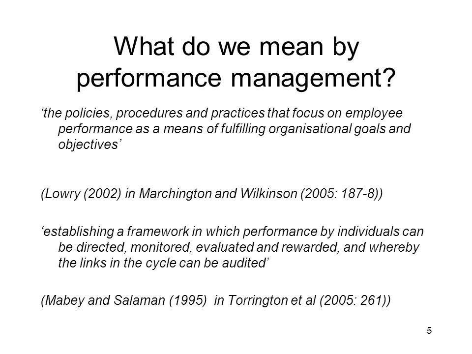 5 What do we mean by performance management? the policies, procedures and practices that focus on employee performance as a means of fulfilling organi