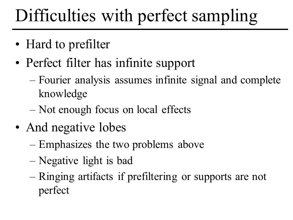 Difficulties with perfect sampling Hard to prefilter Perfect filter has infinite support –Fourier analysis assumes infinite signal and complete knowle
