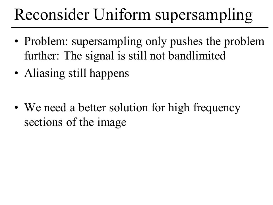 Reconsider Uniform supersampling Problem: supersampling only pushes the problem further: The signal is still not bandlimited Aliasing still happens We