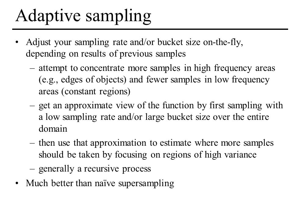 Adaptive sampling Adjust your sampling rate and/or bucket size on-the-fly, depending on results of previous samples –attempt to concentrate more sampl