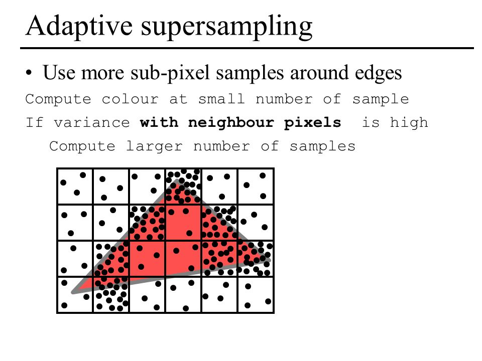 Adaptive supersampling Use more sub-pixel samples around edges Compute colour at small number of sample If variance with neighbour pixels is high Comp