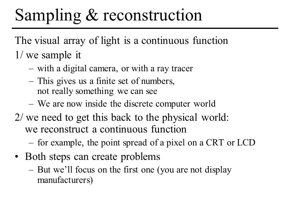 Sampling & reconstruction The visual array of light is a continuous function 1/ we sample it –with a digital camera, or with a ray tracer –This gives