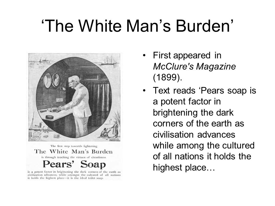 The White Mans Burden First appeared in McClure's Magazine (1899). Text reads Pears soap is a potent factor in brightening the dark corners of the ear