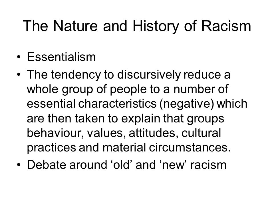 The Nature and History of Racism Essentialism The tendency to discursively reduce a whole group of people to a number of essential characteristics (ne