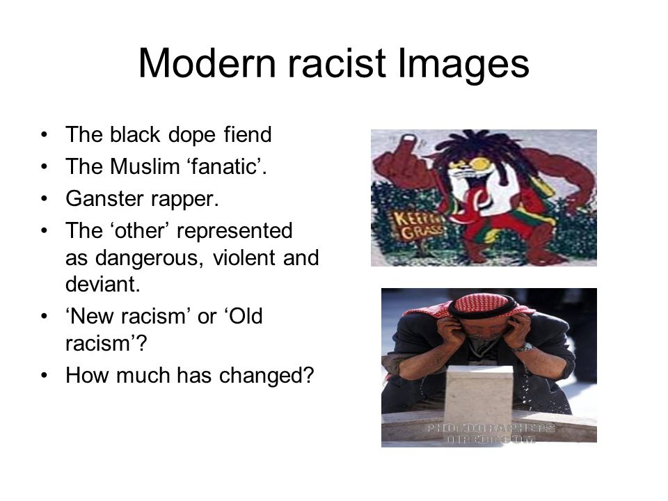 Modern racist Images The black dope fiend The Muslim fanatic. Ganster rapper. The other represented as dangerous, violent and deviant. New racism or O