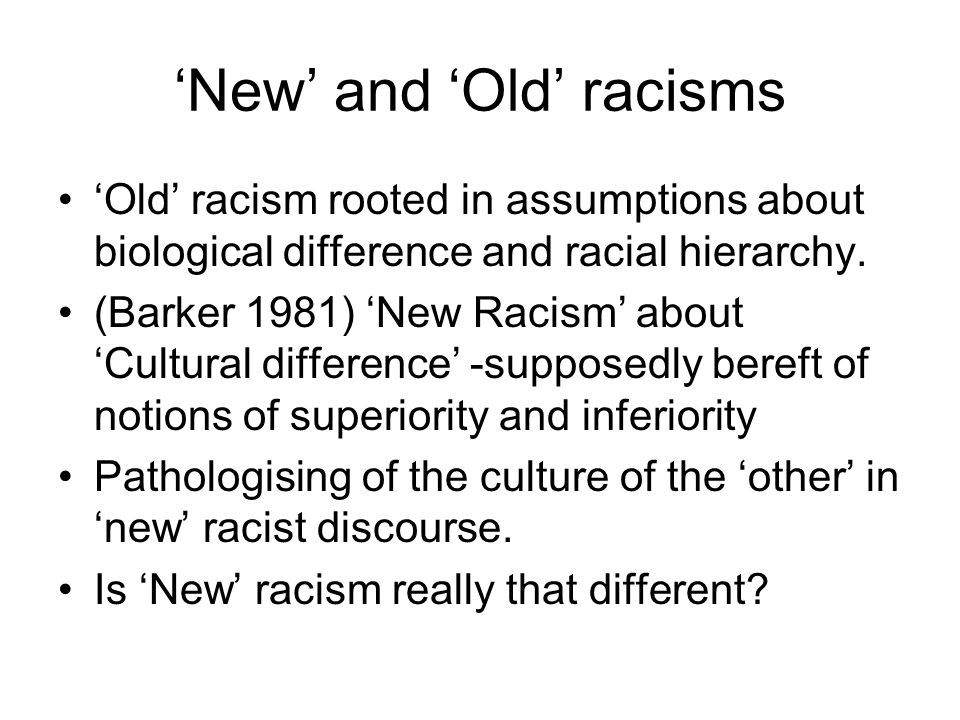New and Old racisms Old racism rooted in assumptions about biological difference and racial hierarchy. (Barker 1981) New Racism about Cultural differe