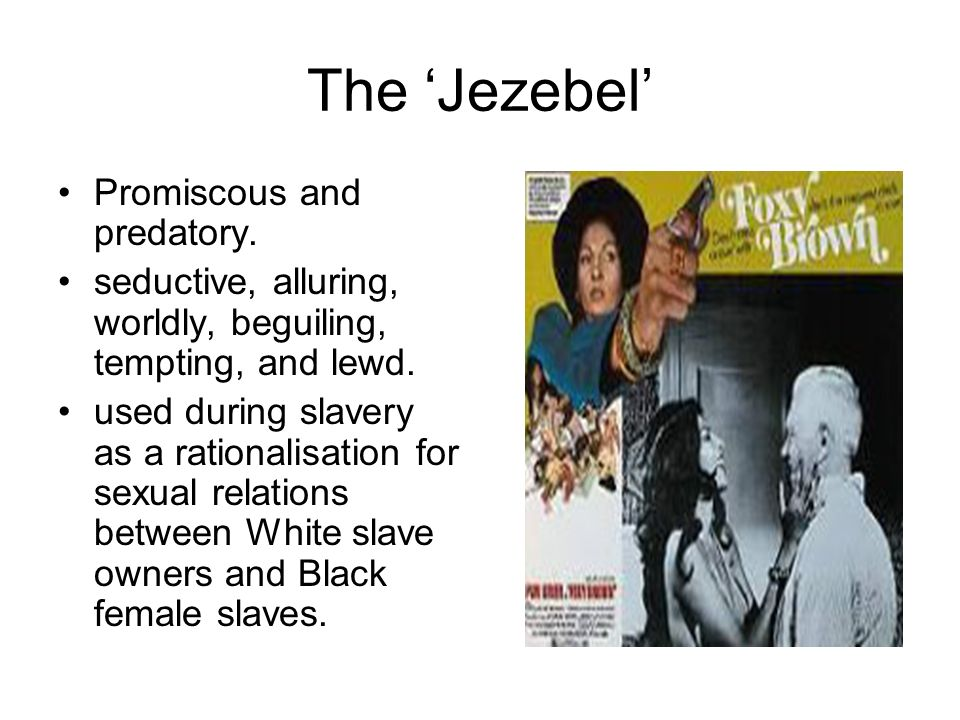 The Jezebel Promiscous and predatory. seductive, alluring, worldly, beguiling, tempting, and lewd. used during slavery as a rationalisation for sexual