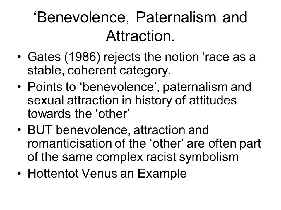 Benevolence, Paternalism and Attraction. Gates (1986) rejects the notion race as a stable, coherent category. Points to benevolence, paternalism and s