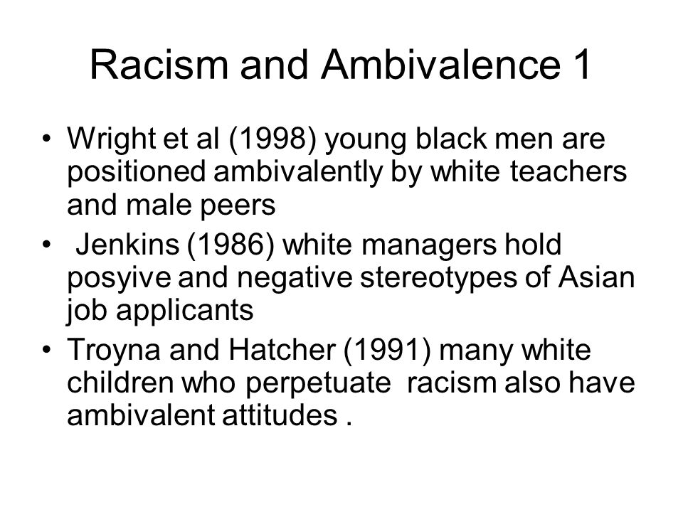 Racism and Ambivalence 1 Wright et al (1998) young black men are positioned ambivalently by white teachers and male peers Jenkins (1986) white manager