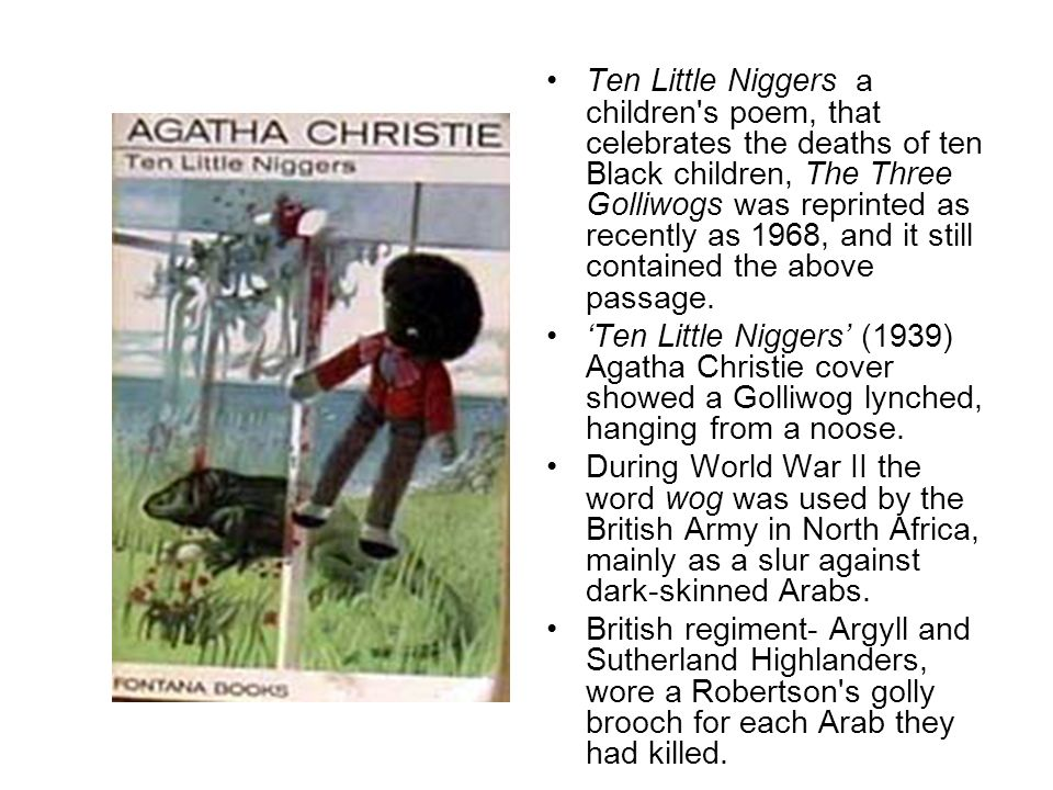 Ten Little Niggers a children's poem, that celebrates the deaths of ten Black children, The Three Golliwogs was reprinted as recently as 1968, and it