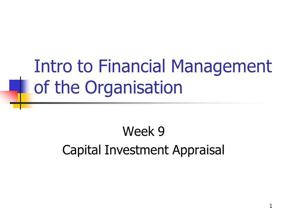 1 Intro to Financial Management of the Organisation Week 9 Capital Investment Appraisal