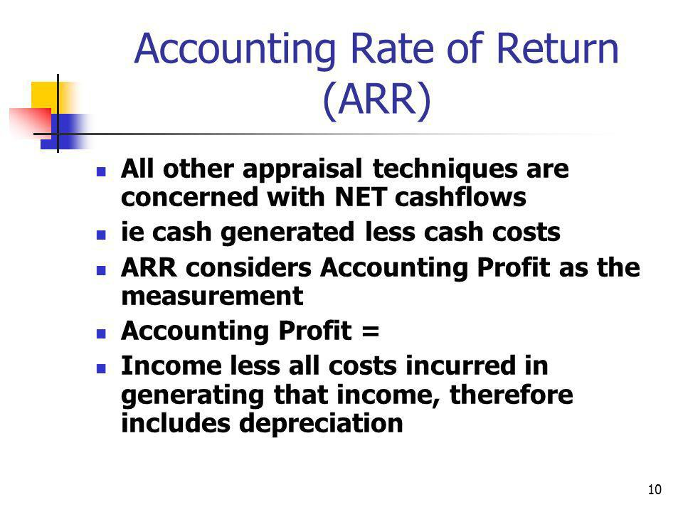 10 Accounting Rate of Return (ARR) All other appraisal techniques are concerned with NET cashflows ie cash generated less cash costs ARR considers Acc