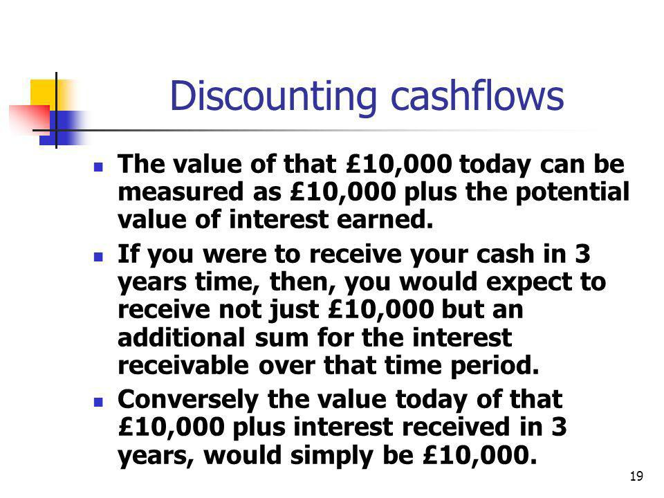 19 Discounting cashflows The value of that £10,000 today can be measured as £10,000 plus the potential value of interest earned. If you were to receiv