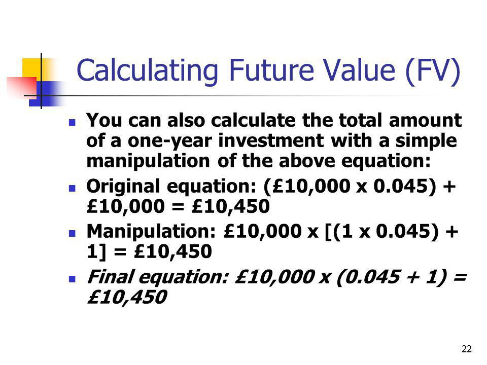 22 Calculating Future Value (FV) You can also calculate the total amount of a one-year investment with a simple manipulation of the above equation: Or