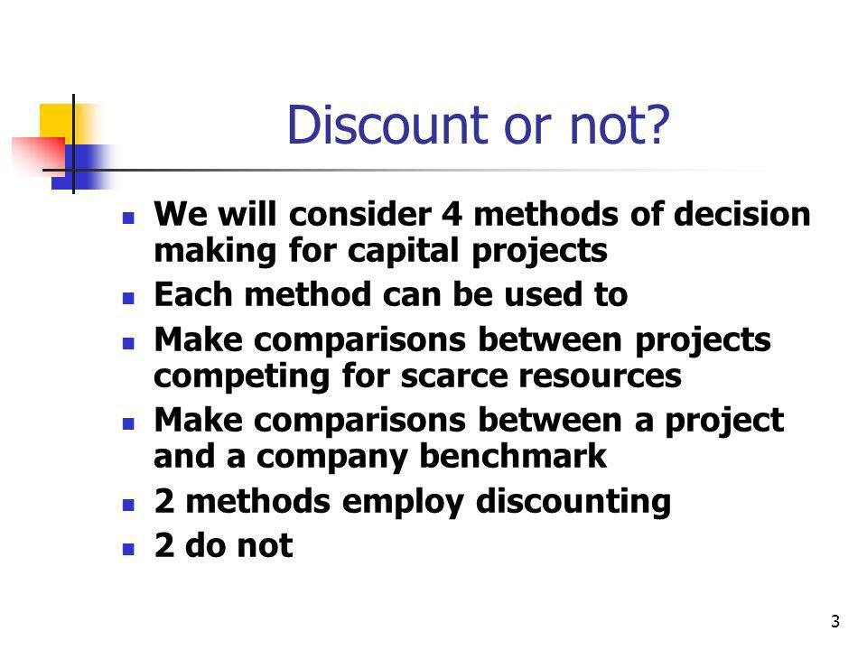 3 Discount or not? We will consider 4 methods of decision making for capital projects Each method can be used to Make comparisons between projects com