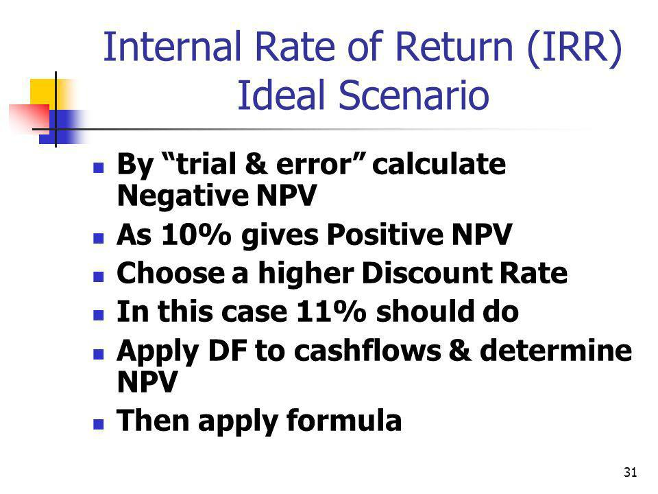 31 Internal Rate of Return (IRR) Ideal Scenario By trial & error calculate Negative NPV As 10% gives Positive NPV Choose a higher Discount Rate In this case 11% should do Apply DF to cashflows & determine NPV Then apply formula