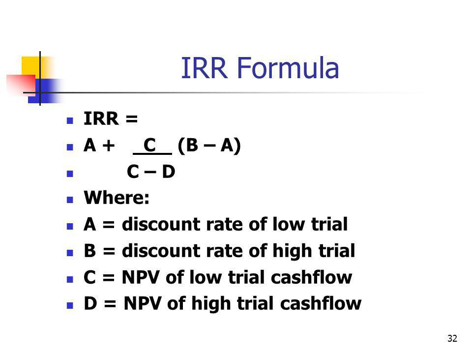 32 IRR Formula IRR = A + C (B – A) C – D Where: A = discount rate of low trial B = discount rate of high trial C = NPV of low trial cashflow D = NPV of high trial cashflow