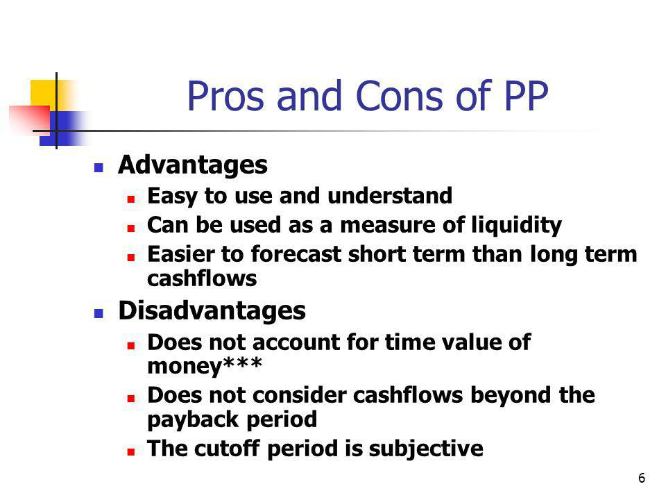 6 Pros and Cons of PP Advantages Easy to use and understand Can be used as a measure of liquidity Easier to forecast short term than long term cashflows Disadvantages Does not account for time value of money*** Does not consider cashflows beyond the payback period The cutoff period is subjective