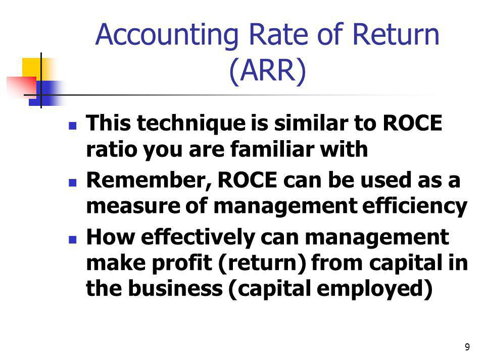 9 Accounting Rate of Return (ARR) This technique is similar to ROCE ratio you are familiar with Remember, ROCE can be used as a measure of management efficiency How effectively can management make profit (return) from capital in the business (capital employed)