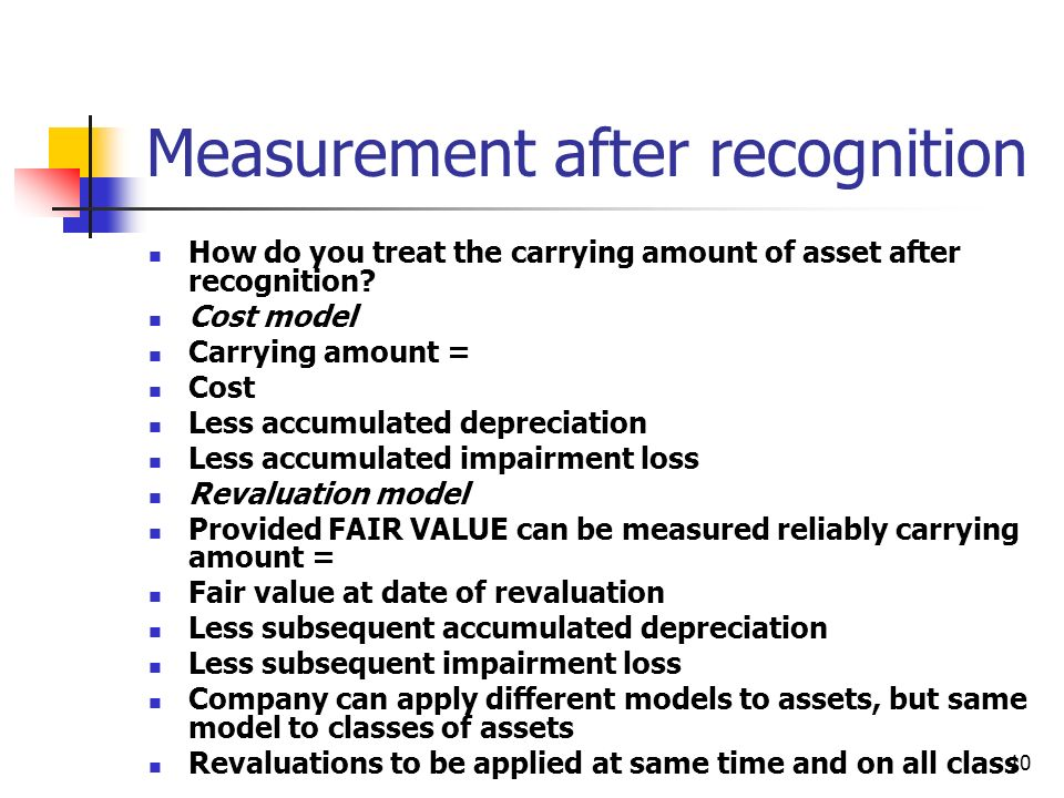 10 Measurement after recognition How do you treat the carrying amount of asset after recognition? Cost model Carrying amount = Cost Less accumulated d